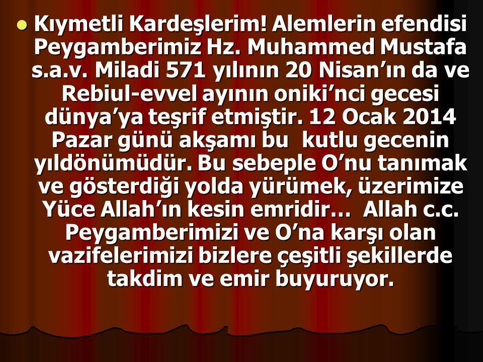 Kıymetli Kardeşlerim! Alemlerin efendisi Peygamberimiz Hz. Muhammed Mustafa s.a.v. Miladi 571 yılının 20 Nisan'ın da ve Rebiul-evvel ayının oniki'nci