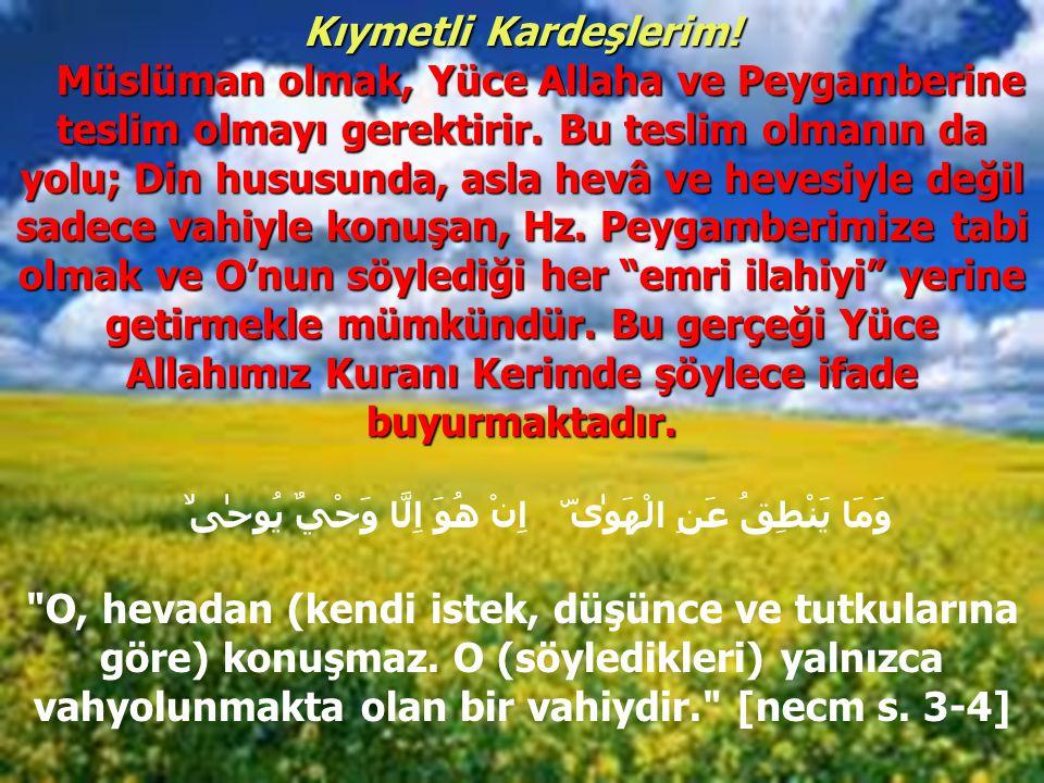 Kıymetli Kardeşlerim! Müslüman olmak, Yüce Allaha ve Peygamberine teslim olmayı gerektirir. Bu teslim olmanın da yolu; Din hususunda, asla hevâ ve hev