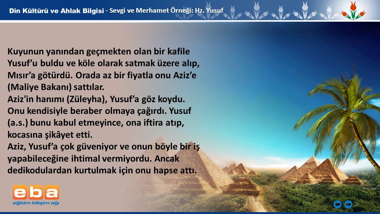 8 - Sevgi ve Merhamet Örneği: Hz. Yusuf Kuyunun yanından geçmekten olan bir kafile Yusuf'u buldu ve köle olarak satmak üzere alıp, Mısır'a götürdü. Or