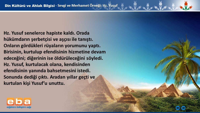 9 - Sevgi ve Merhamet Örneği: Hz. Yusuf Hz. Yusuf senelerce hapiste kaldı. Orada hükümdarın şerbetçisi ve aşçısı ile tanıştı. Onların gördükleri rüyal