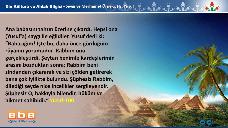 """10 - Sevgi ve Merhamet Örneği: Hz. Yusuf Ana babasını tahtın üzerine çıkardı. Hepsi ona (Yusuf'a) saygı ile eğildiler. Yusuf dedi ki: """"Babacığım! İşte"""