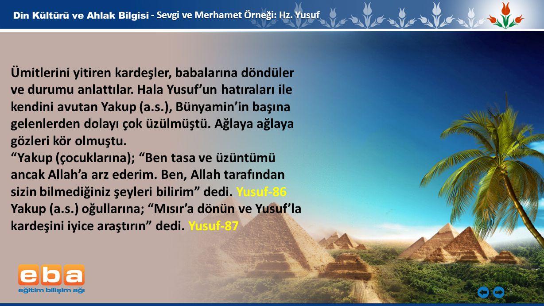 5 - Sevgi ve Merhamet Örneği: Hz. Yusuf Ümitlerini yitiren kardeşler, babalarına döndüler ve durumu anlattılar. Hala Yusuf'un hatıraları ile kendini a