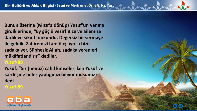 """6 - Sevgi ve Merhamet Örneği: Hz. Yusuf Bunun üzerine (Mısır'a dönüp) Yusuf'un yanına girdiklerinde, """"Ey güçlü vezir! Bize ve ailemize darlık ve sıkın"""