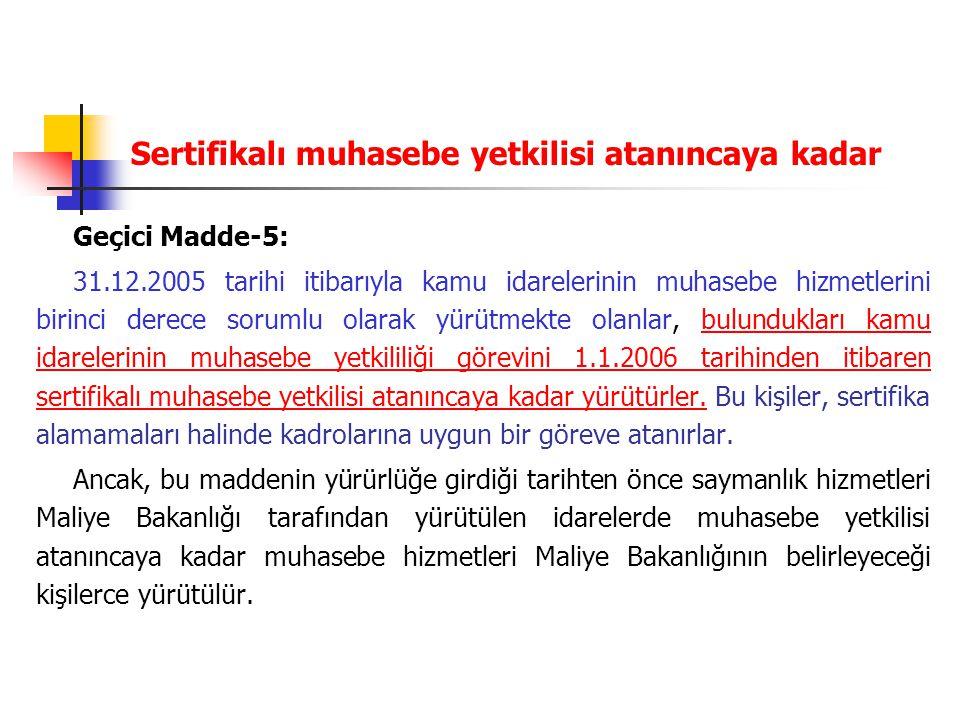 Sertifikalı muhasebe yetkilisi atanıncaya kadar Geçici Madde-5: 31.12.2005 tarihi itibarıyla kamu idarelerinin muhasebe hizmetlerini birinci derece so