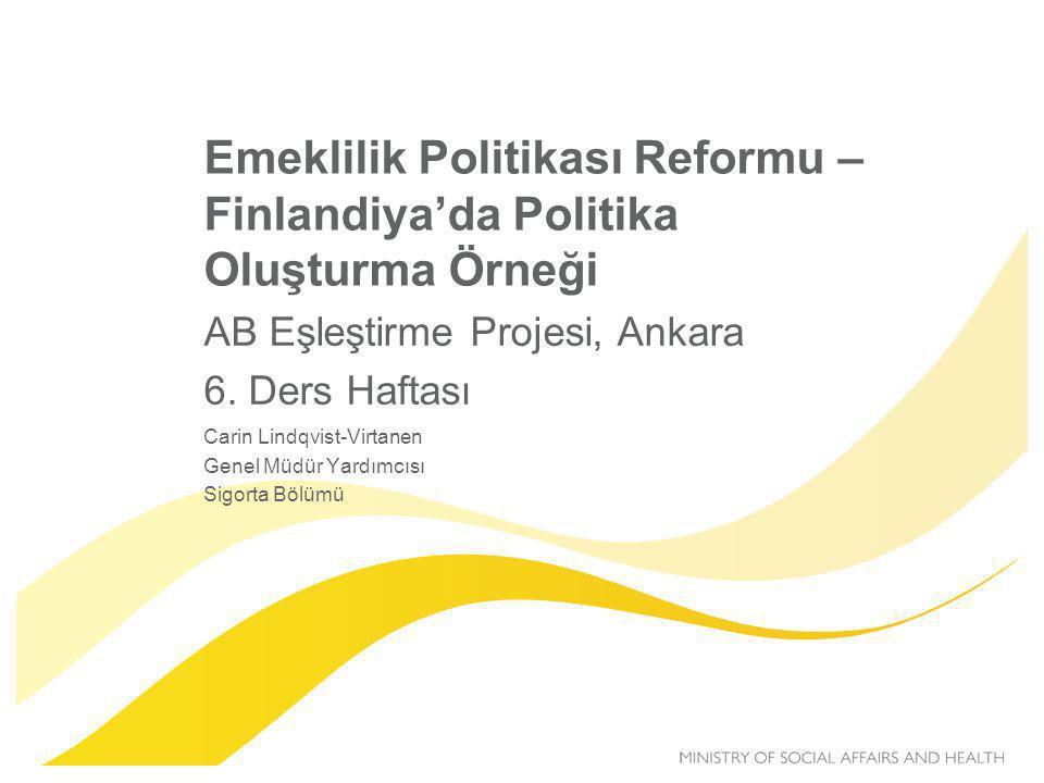 Emeklilik Politikası Reformu – Finlandiya'da Politika Oluşturma Örneği AB Eşleştirme Projesi, Ankara 6. Ders Haftası Carin Lindqvist-Virtanen Genel Mü