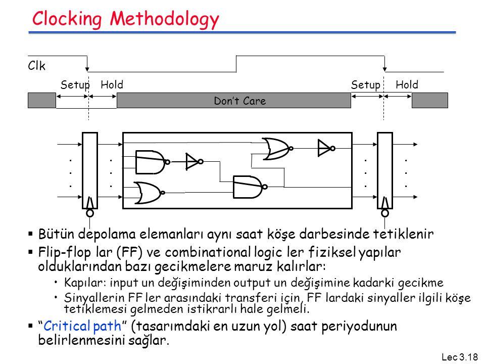 Lec 3.18 Clocking Methodology  Bütün depolama elemanları aynı saat köşe darbesinde tetiklenir  Flip-flop lar (FF) ve combinational logic ler fiziksel yapılar olduklarından bazı gecikmelere maruz kalırlar: Kapılar: input un değişiminden output un değişimine kadarki gecikme Sinyallerin FF ler arasındaki transferi için, FF lardaki sinyaller ilgili köşe tetiklemesi gelmeden istikrarlı hale gelmeli.