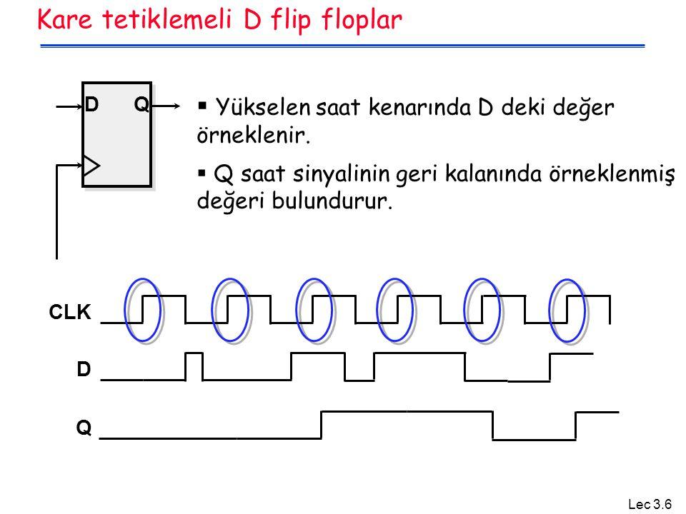 Lec 3.6 Kare tetiklemeli D flip floplar DQ  Yükselen saat kenarında D deki değer örneklenir.  Q saat sinyalinin geri kalanında örneklenmiş değeri bu