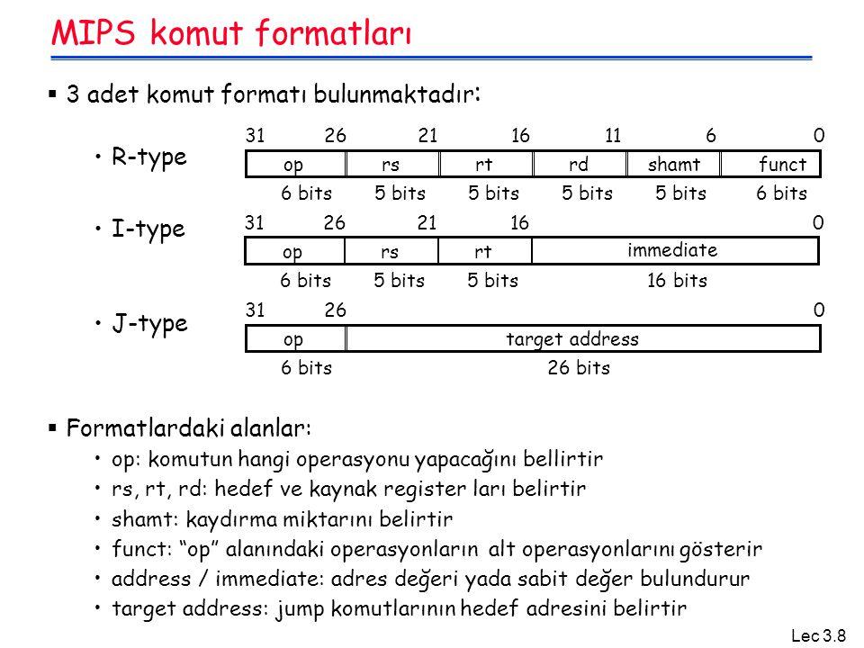 Lec 3.8 MIPS komut formatları  3 adet komut formatı bulunmaktadır : R-type I-type J-type  Formatlardaki alanlar: op: komutun hangi operasyonu yapacağını bellirtir rs, rt, rd: hedef ve kaynak register ları belirtir shamt: kaydırma miktarını belirtir funct: op alanındaki operasyonların alt operasyonlarını gösterir address / immediate: adres değeri yada sabit değer bulundurur target address: jump komutlarının hedef adresini belirtir optarget address 02631 6 bits26 bits oprsrtrdshamtfunct 061116212631 6 bits 5 bits oprsrt immediate 016212631 6 bits16 bits5 bits