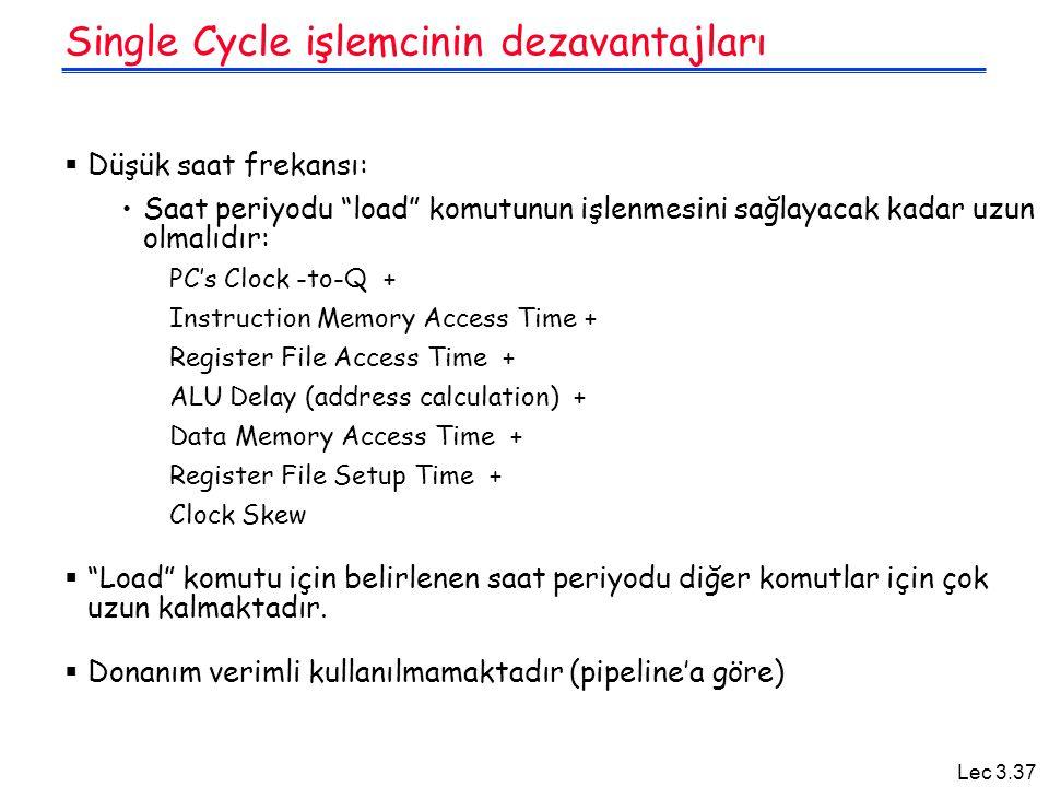 Lec 3.37 Single Cycle işlemcinin dezavantajları  Düşük saat frekansı: Saat periyodu load komutunun işlenmesini sağlayacak kadar uzun olmalıdır: PC's Clock -to-Q + Instruction Memory Access Time + Register File Access Time + ALU Delay (address calculation) + Data Memory Access Time + Register File Setup Time + Clock Skew  Load komutu için belirlenen saat periyodu diğer komutlar için çok uzun kalmaktadır.