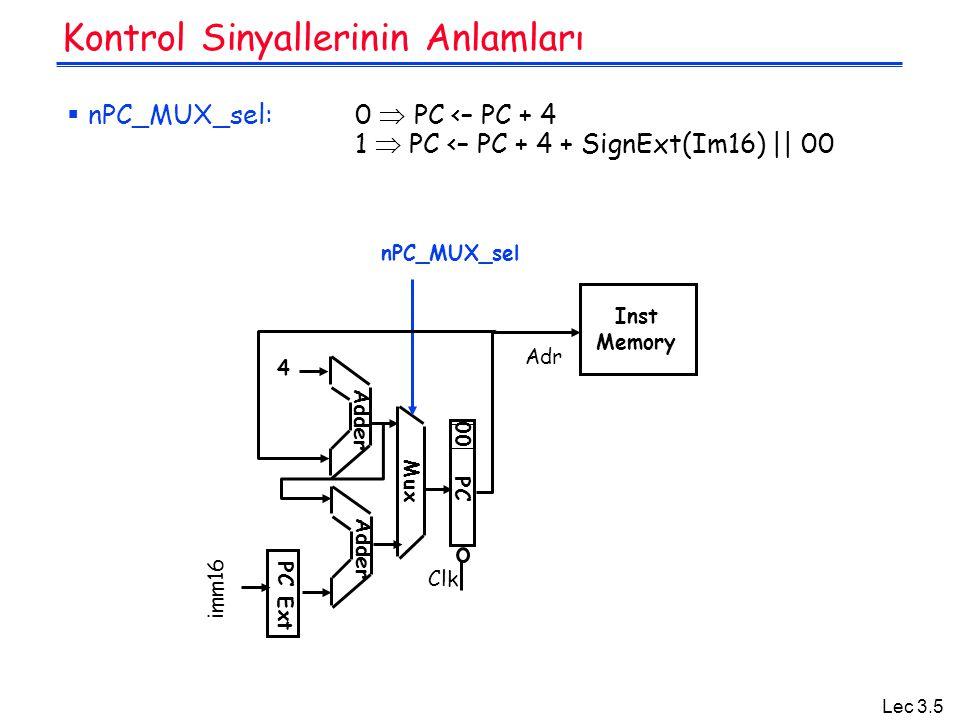 Lec 3.5 Kontrol Sinyallerinin Anlamları  nPC_MUX_sel: 0  PC <– PC + 4 1  PC <– PC + 4 + SignExt(Im16)    00 Adr Inst Memory Adder PC Clk 00 Mux 4 nPC_MUX_sel PC Ext imm16