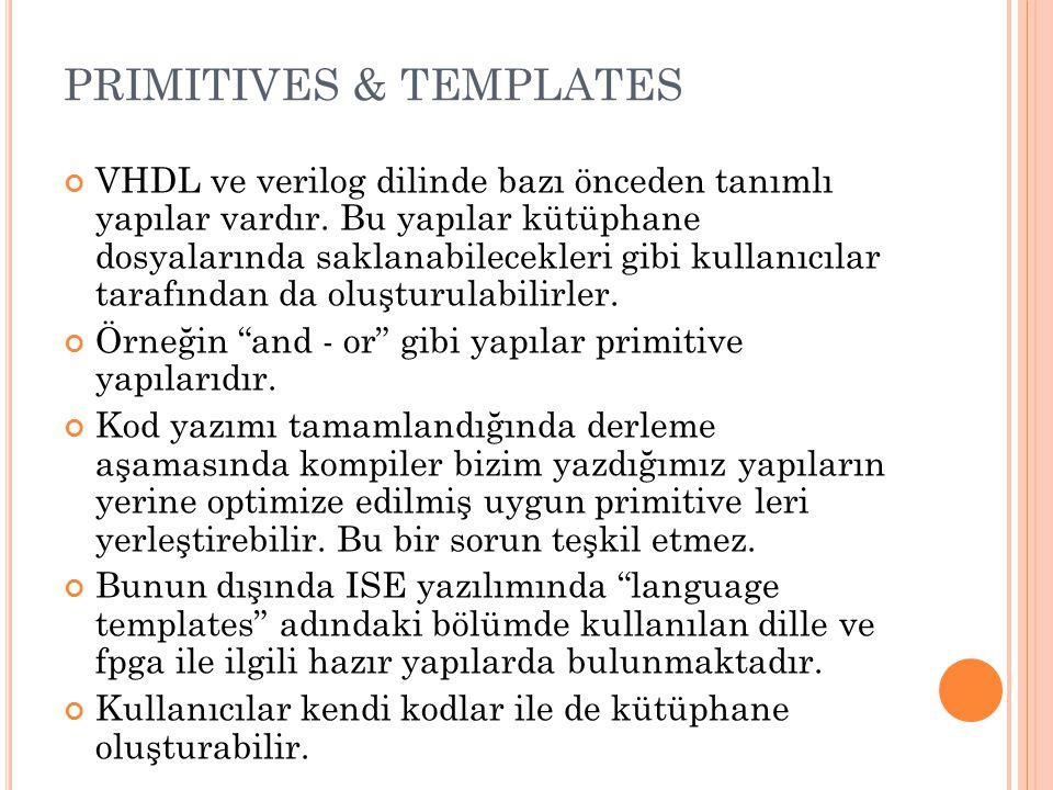 PRIMITIVES & TEMPLATES VHDL ve verilog dilinde bazı önceden tanımlı yapılar vardır. Bu yapılar kütüphane dosyalarında saklanabilecekleri gibi kullanıc