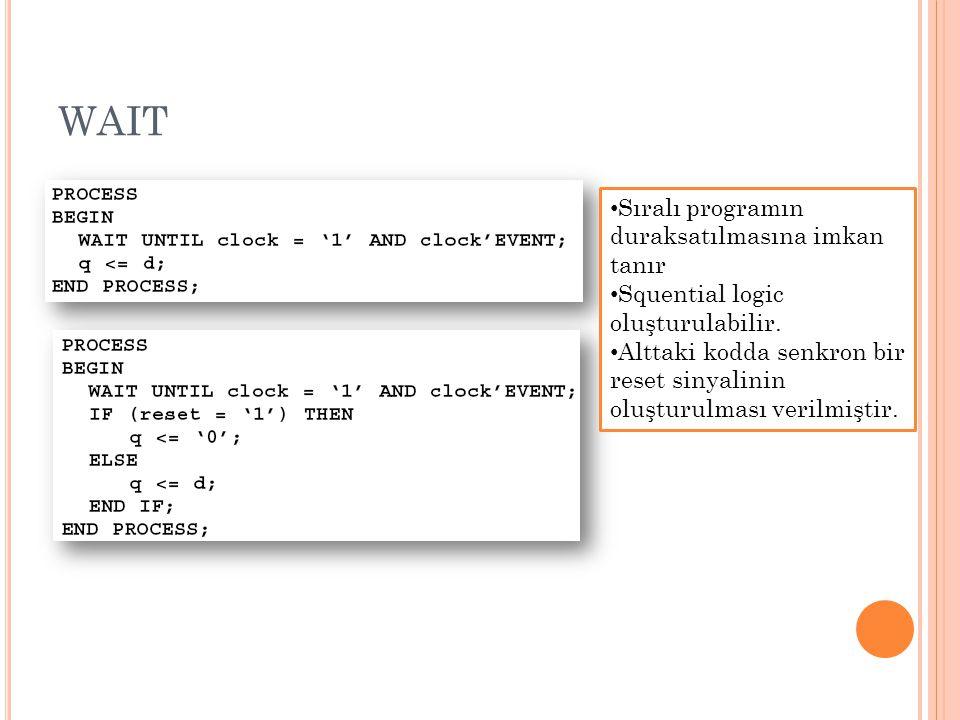 WAIT Sıralı programın duraksatılmasına imkan tanır Squential logic oluşturulabilir. Alttaki kodda senkron bir reset sinyalinin oluşturulması verilmişt