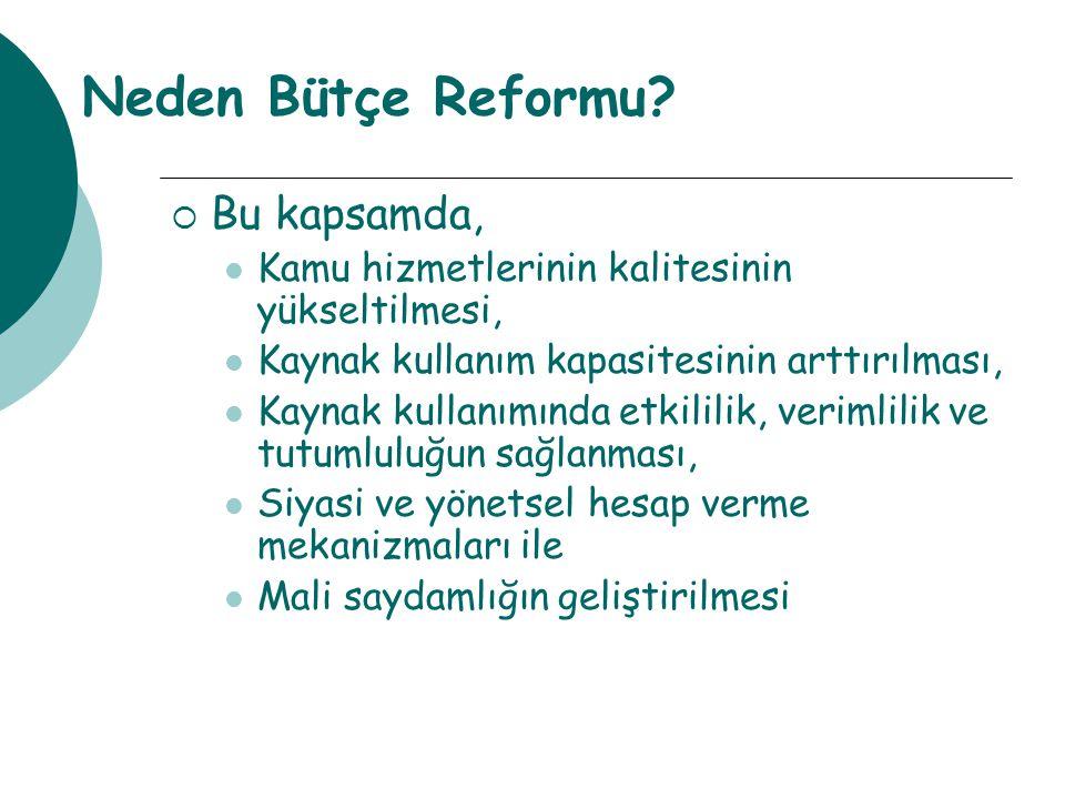 Neden Bütçe Reformu?  Bu kapsamda, Kamu hizmetlerinin kalitesinin yükseltilmesi, Kaynak kullanım kapasitesinin arttırılması, Kaynak kullanımında etki