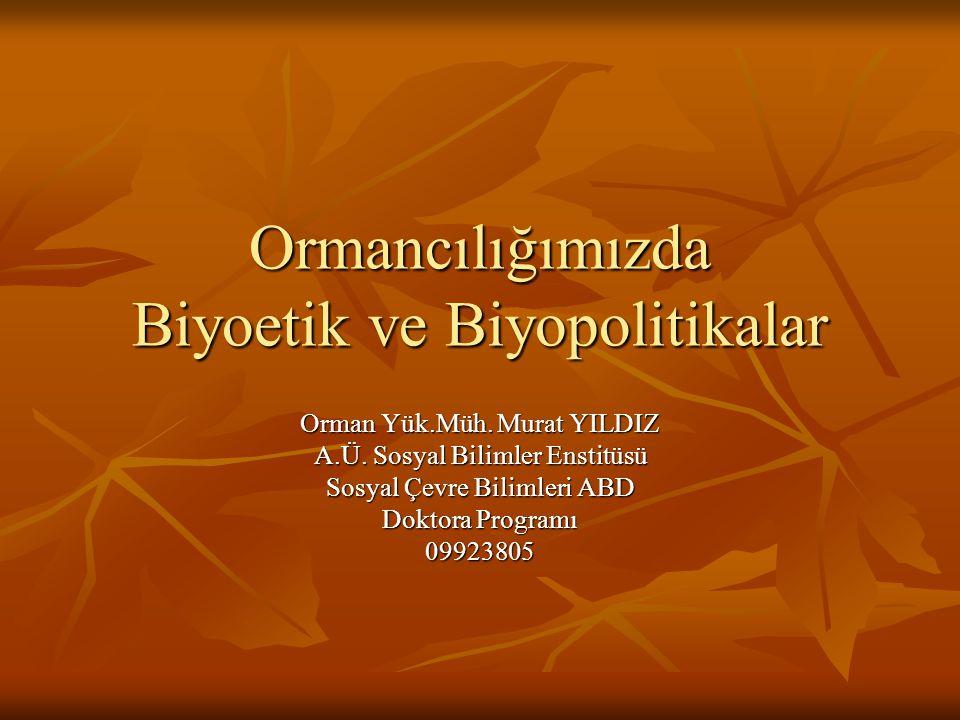 Ormancılığımızda Biyoetik ve Biyopolitikalar Orman Yük.Müh. Murat YILDIZ A.Ü. Sosyal Bilimler Enstitüsü Sosyal Çevre Bilimleri ABD Doktora Programı 09
