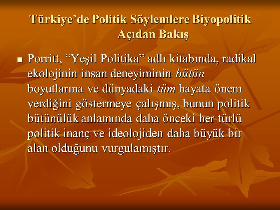 Türkiye'de Politik Söylemlere Biyopolitik Açıdan Bakış Porritt, Yeşil Politika adlı kitabında, radikal ekolojinin insan deneyiminin bütün boyutlarına ve dünyadaki tüm hayata önem verdiğini göstermeye çalışmış, bunun politik bütünülük anlamında daha önceki her türlü politik inanç ve ideolojiden daha büyük bir alan olduğunu vurgulamıştır.