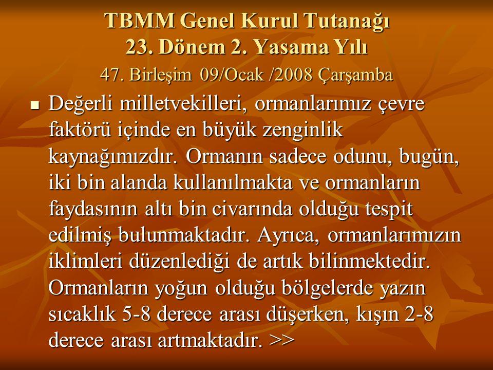 TBMM Genel Kurul Tutanağı 23. Dönem 2. Yasama Yılı 47. Birleşim 09/Ocak /2008 Çarşamba Değerli milletvekilleri, ormanlarımız çevre faktörü içinde en b