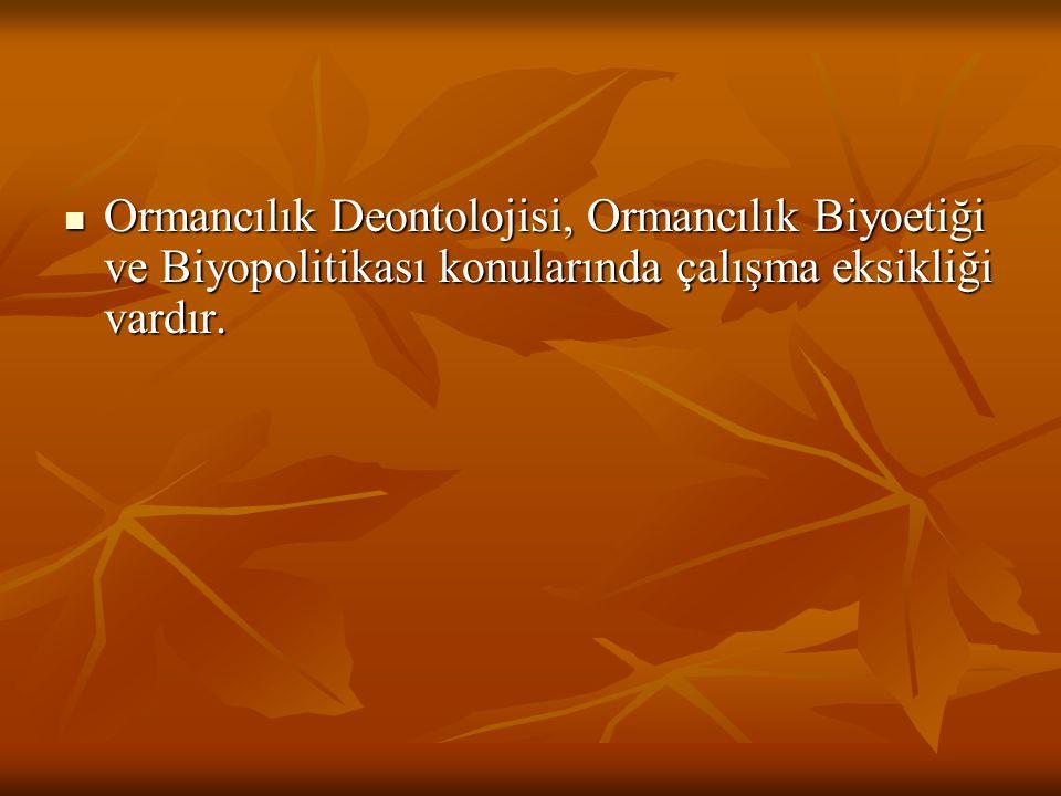 Ormancılık Deontolojisi, Ormancılık Biyoetiği ve Biyopolitikası konularında çalışma eksikliği vardır. Ormancılık Deontolojisi, Ormancılık Biyoetiği ve