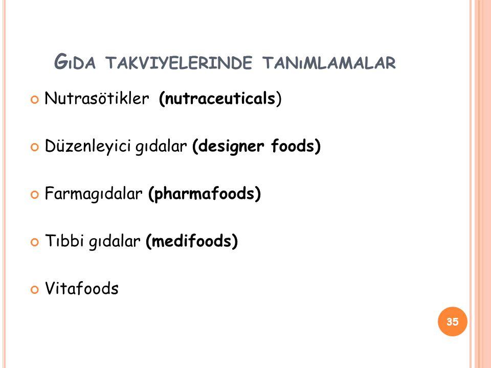 G ıDA TAKVIYELERINDE TANıMLAMALAR Nutrasötikler (nutraceuticals) Düzenleyici gıdalar (designer foods) Farmagıdalar (pharmafoods) Tıbbi gıdalar (medifoods) Vitafoods 35