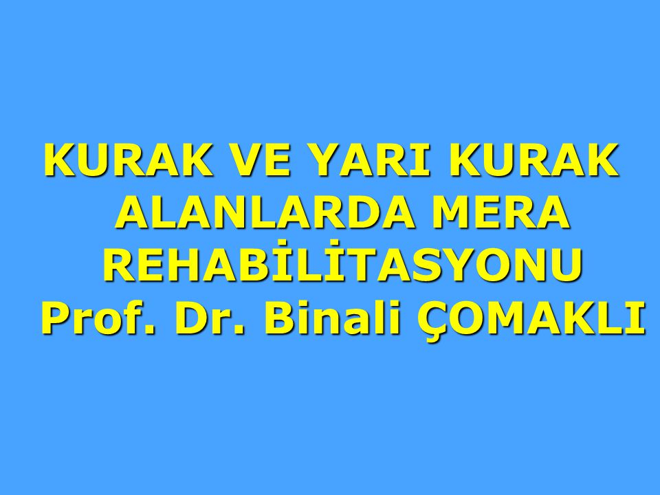KURAK VE YARI KURAK ALANLARDA MERA REHABİLİTASYONU Prof. Dr. Binali ÇOMAKLI