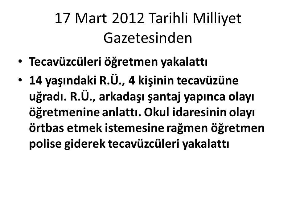 17 Mart 2012 Tarihli Milliyet Gazetesinden Tecavüzcüleri öğretmen yakalattı 14 yaşındaki R.Ü., 4 kişinin tecavüzüne uğradı. R.Ü., arkadaşı şantaj yapı