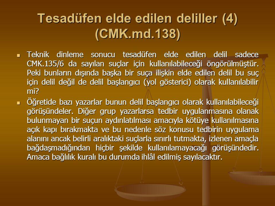Tesadüfen elde edilen deliller (4) (CMK.md.138) Teknik dinleme sonucu tesadüfen elde edilen delil sadece CMK.135/6 da sayılan suçlar için kullanılabil