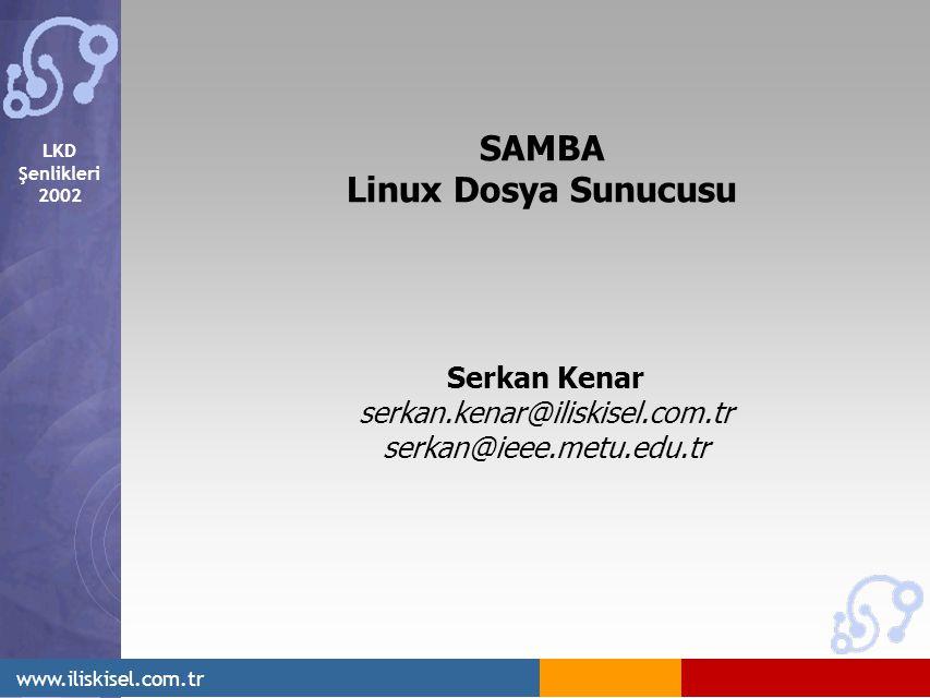 LKD Şenlikleri 2002 www.iliskisel.com.tr SAMBA Linux Dosya Sunucusu Serkan Kenar serkan.kenar@iliskisel.com.tr serkan@ieee.metu.edu.tr