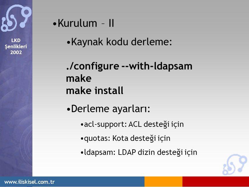 LKD Şenlikleri 2002 www.iliskisel.com.tr Kurulum – II Kaynak kodu derleme:./configure --with-ldapsam make make install Derleme ayarları: acl-support: ACL desteği için quotas: Kota desteği için ldapsam: LDAP dizin desteği için