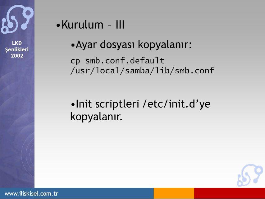 LKD Şenlikleri 2002 www.iliskisel.com.tr Kurulum – III Ayar dosyası kopyalanır: cp smb.conf.default /usr/local/samba/lib/smb.conf Init scriptleri /etc/init.d'ye kopyalanır.