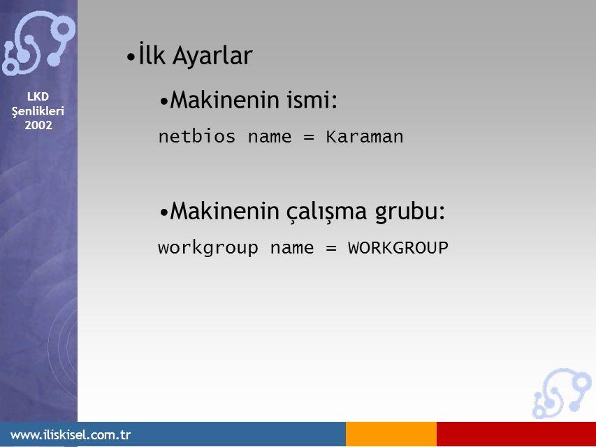 LKD Şenlikleri 2002 www.iliskisel.com.tr İlk Ayarlar Makinenin ismi: netbios name = Karaman Makinenin çalışma grubu: workgroup name = WORKGROUP