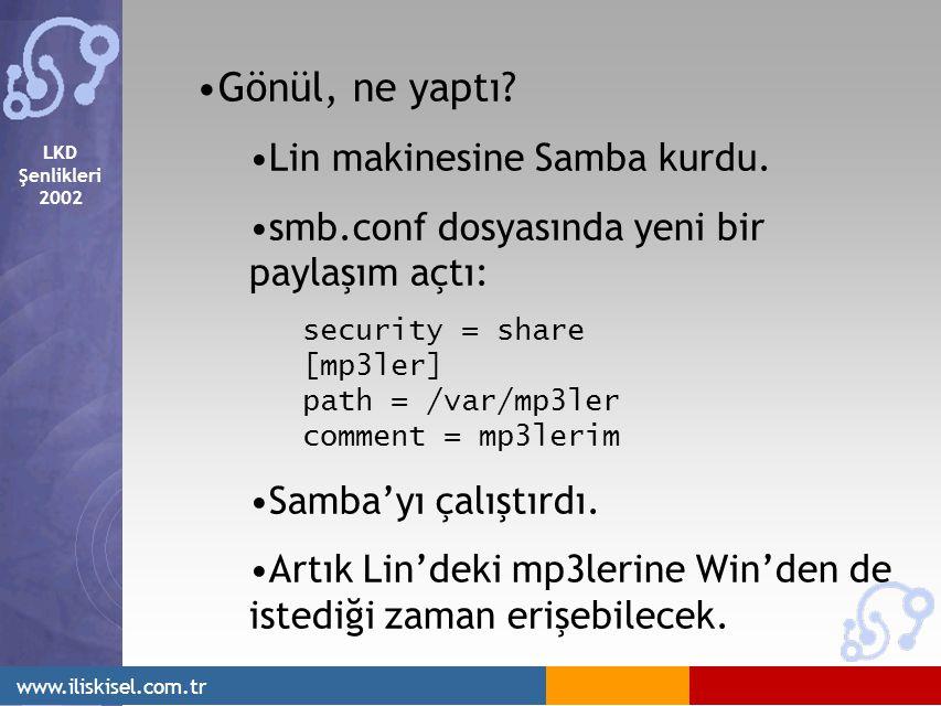 LKD Şenlikleri 2002 www.iliskisel.com.tr Gönül, ne yaptı? Lin makinesine Samba kurdu. smb.conf dosyasında yeni bir paylaşım açtı: security = share [mp