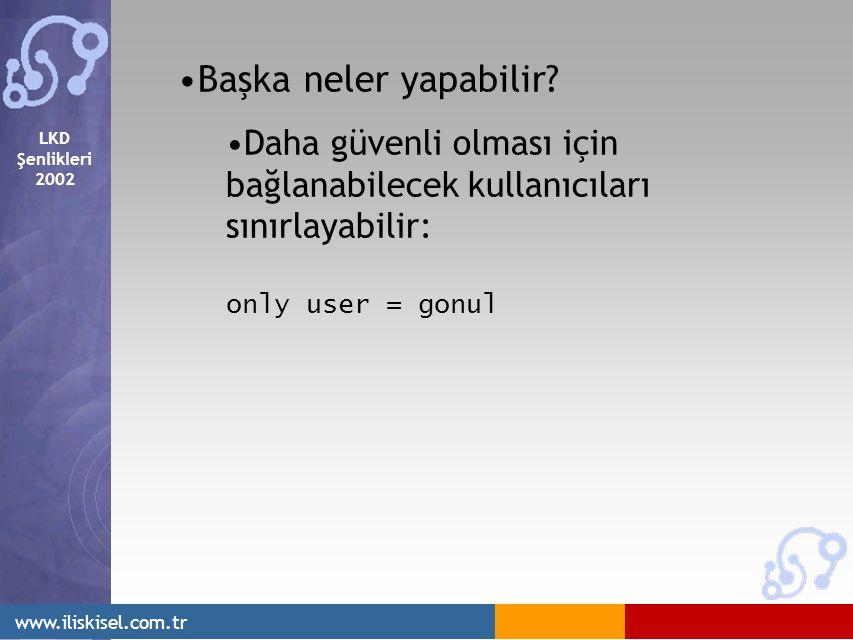 LKD Şenlikleri 2002 www.iliskisel.com.tr Başka neler yapabilir? Daha güvenli olması için bağlanabilecek kullanıcıları sınırlayabilir: only user = gonu