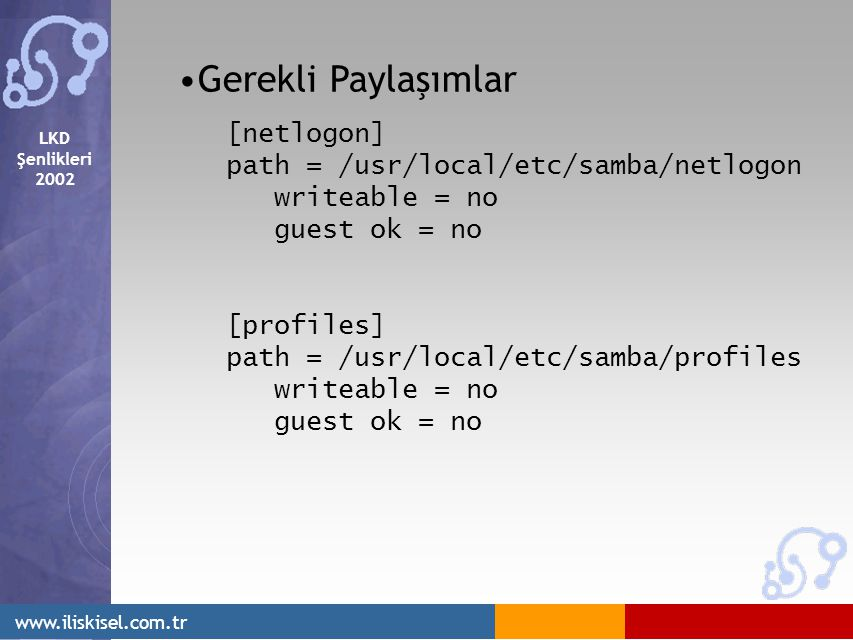 LKD Şenlikleri Gerekli Paylaşımlar [netlogon] path = /usr/local/etc/samba/netlogon writeable = no guest ok = no [profiles] path = /usr/local/etc/samba/profiles writeable = no guest ok = no