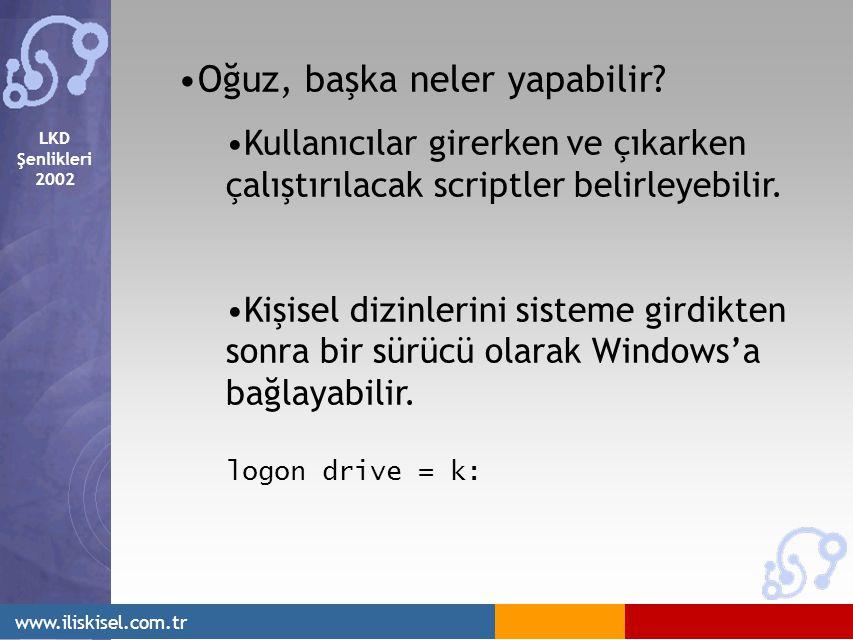 LKD Şenlikleri 2002 www.iliskisel.com.tr Oğuz, başka neler yapabilir? Kullanıcılar girerken ve çıkarken çalıştırılacak scriptler belirleyebilir. Kişis