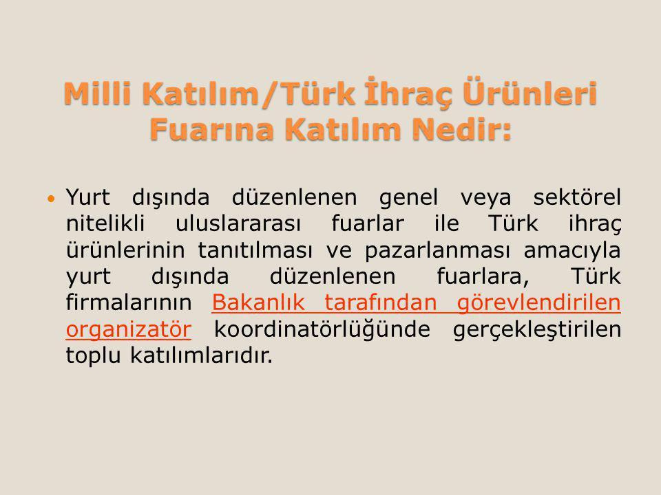 Milli Katılım/Türk İhraç Ürünleri Fuarına Katılım Nedir: Yurt dışında düzenlenen genel veya sektörel nitelikli uluslararası fuarlar ile Türk ihraç ürünlerinin tanıtılması ve pazarlanması amacıyla yurt dışında düzenlenen fuarlara, Türk firmalarının Bakanlık tarafından görevlendirilen organizatör koordinatörlüğünde gerçekleştirilen toplu katılımlarıdır.