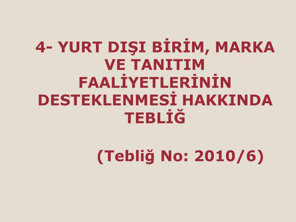 4- YURT DIŞI BİRİM, MARKA VE TANITIM FAALİYETLERİNİN DESTEKLENMESİ HAKKINDA TEBLİĞ (Tebliğ No: 2010/6)