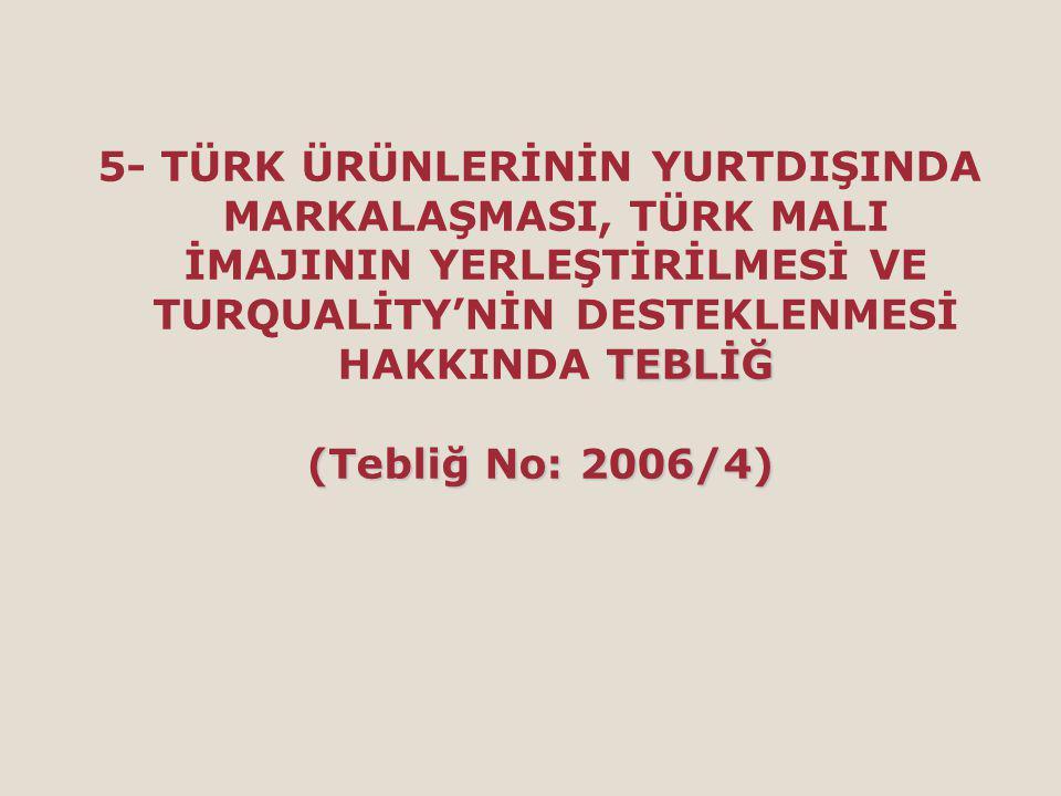 TEBLİĞ 5- TÜRK ÜRÜNLERİNİN YURTDIŞINDA MARKALAŞMASI, TÜRK MALI İMAJININ YERLEŞTİRİLMESİ VE TURQUALİTY'NİN DESTEKLENMESİ HAKKINDA TEBLİĞ (Tebliğ No: 2006/4)