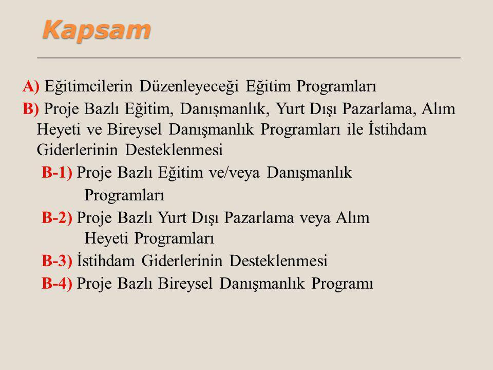 Kapsam A) Eğitimcilerin Düzenleyeceği Eğitim Programları B) Proje Bazlı Eğitim, Danışmanlık, Yurt Dışı Pazarlama, Alım Heyeti ve Bireysel Danışmanlık Programları ile İstihdam Giderlerinin Desteklenmesi B-1) Proje Bazlı Eğitim ve/veya Danışmanlık Programları B-2) Proje Bazlı Yurt Dışı Pazarlama veya Alım Heyeti Programları B-3) İstihdam Giderlerinin Desteklenmesi B-4) Proje Bazlı Bireysel Danışmanlık Programı