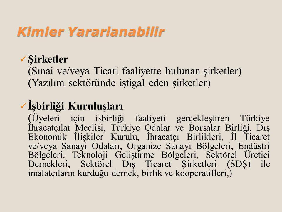 Kimler Yararlanabilir Şirketler (Sınai ve/veya Ticari faaliyette bulunan şirketler) (Yazılım sektöründe iştigal eden şirketler) İşbirliği Kuruluşları ( Üyeleri için işbirliği faaliyeti gerçekleştiren Türkiye İhracatçılar Meclisi, Türkiye Odalar ve Borsalar Birliği, Dış Ekonomik İlişkiler Kurulu, İhracatçı Birlikleri, İl Ticaret ve/veya Sanayi Odaları, Organize Sanayi Bölgeleri, Endüstri Bölgeleri, Teknoloji Geliştirme Bölgeleri, Sektörel Üretici Dernekleri, Sektörel Dış Ticaret Şirketleri (SDŞ) ile imalatçıların kurduğu dernek, birlik ve kooperatifleri,)