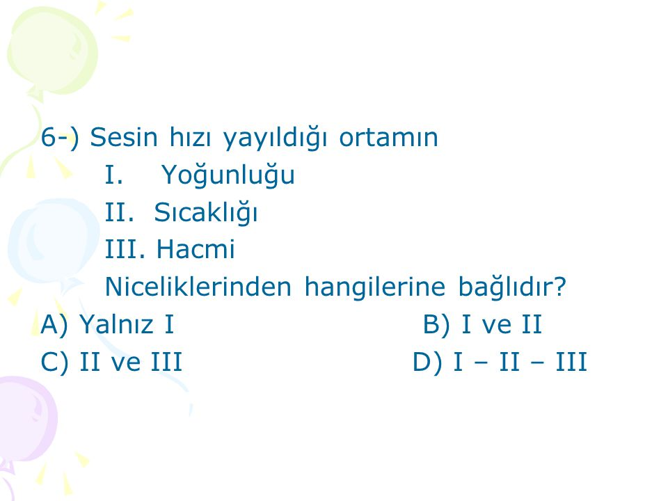 6-) Sesin hızı yayıldığı ortamın I.Yoğunluğu II. Sıcaklığı III.