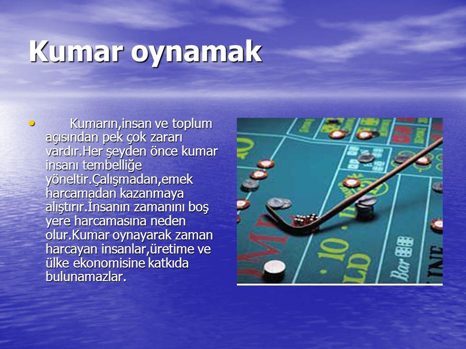 Kumar oynamak Kumarın,insan ve toplum açısından pek çok zararı vardır.Her şeyden önce kumar insanı tembelliğe yöneltir.Çalışmadan,emek harcamadan kaza