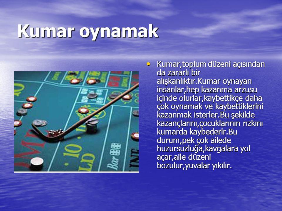 Kumar oynamak Kumar,toplum düzeni açısından da zararlı bir alışkanlıktır.Kumar oynayan insanlar,hep kazanma arzusu içinde olurlar,kaybettikçe daha çok