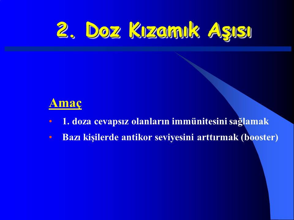 2. Doz Kızamık Aşısı Amaç 1. doza cevapsız olanların immünitesini sağlamak Bazı kişilerde antikor seviyesini arttırmak (booster)