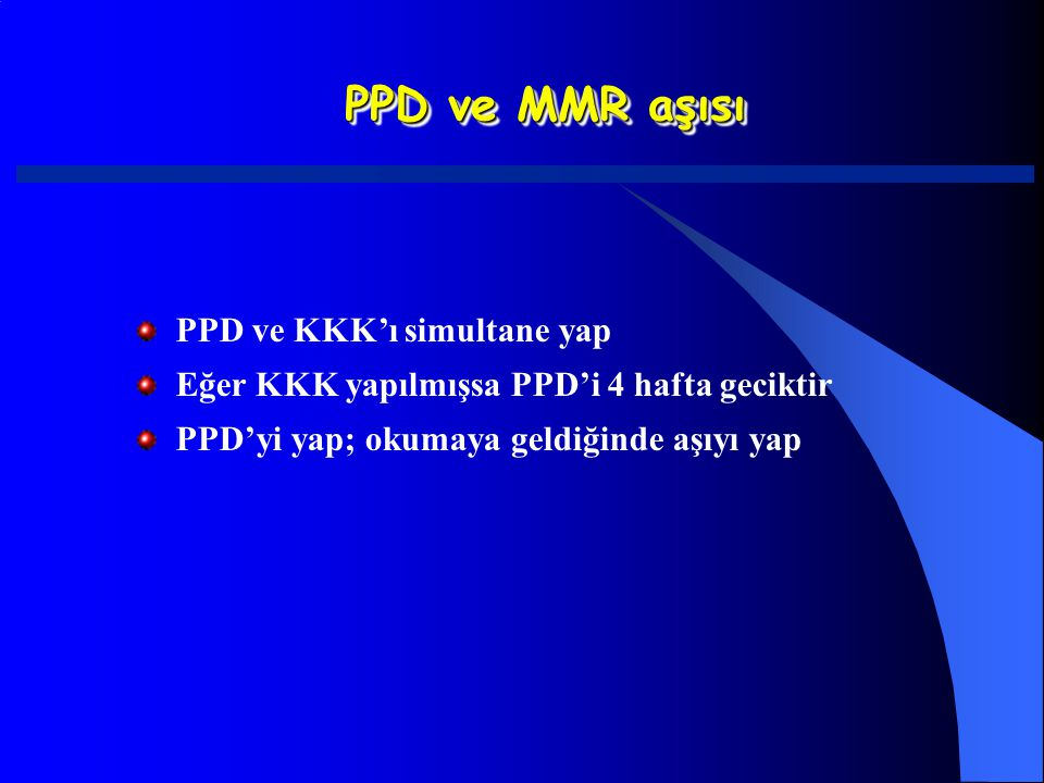 PPD ve MMR aşısı PPD ve KKK'ı simultane yap Eğer KKK yapılmışsa PPD'i 4 hafta geciktir PPD'yi yap; okumaya geldiğinde aşıyı yap