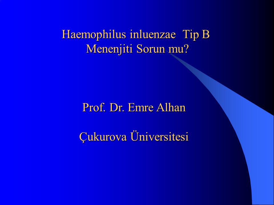 Prof. Dr. Emre Alhan Çukurova Üniversitesi Haemophilus inluenzae Tip B Menenjiti Sorun mu? Menenjiti Sorun mu?