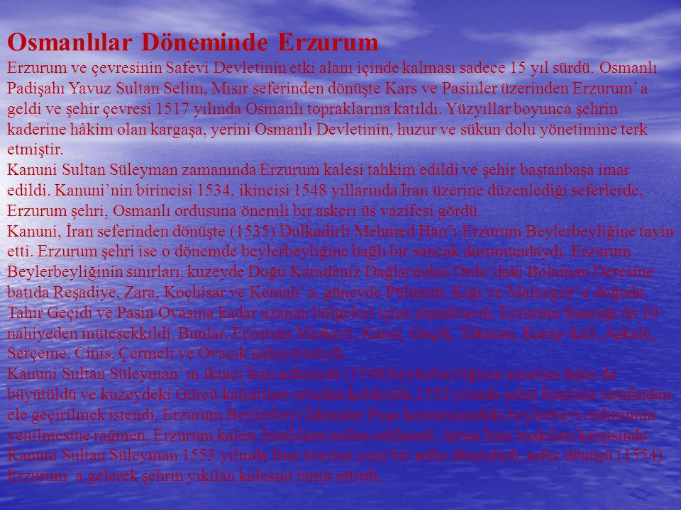 Osmanlılar Döneminde Erzurum Erzurum ve çevresinin Safevi Devletinin etki alanı içinde kalması sadece 15 yıl sürdü. Osmanlı Padişahı Yavuz Sultan Seli