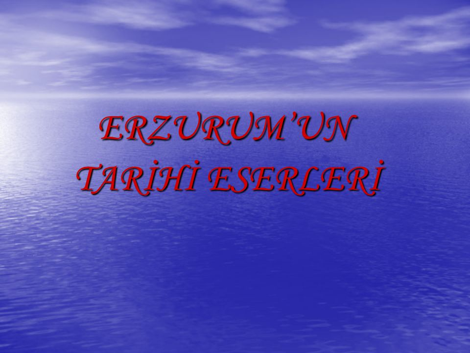 ERZURUM'UN ERZURUM'UN TARİHİ ESERLERİ TARİHİ ESERLERİ