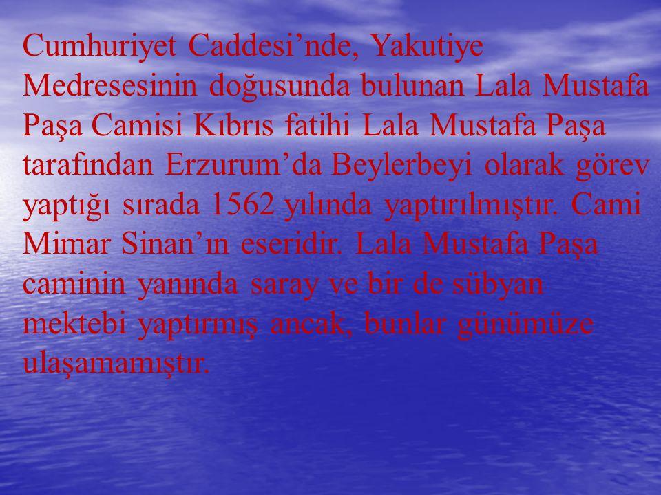 Cumhuriyet Caddesi'nde, Yakutiye Medresesinin doğusunda bulunan Lala Mustafa Paşa Camisi Kıbrıs fatihi Lala Mustafa Paşa tarafından Erzurum'da Beylerb