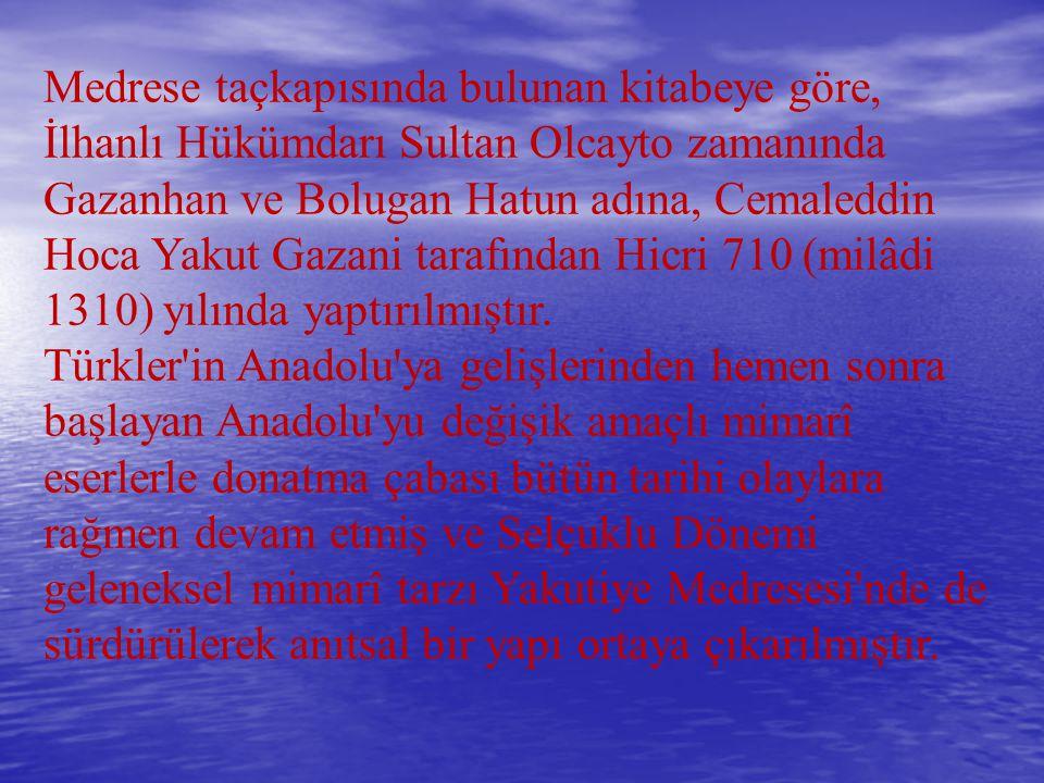 Medrese taçkapısında bulunan kitabeye göre, İlhanlı Hükümdarı Sultan Olcayto zamanında Gazanhan ve Bolugan Hatun adına, Cemaleddin Hoca Yakut Gazani t