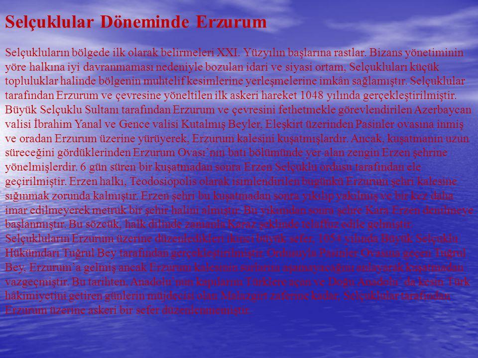 Selçuklular Döneminde Erzurum Selçukluların bölgede ilk olarak belirmeleri XXI. Yüzyılın başlarına rastlar. Bizans yönetiminin yöre halkına iyi davran