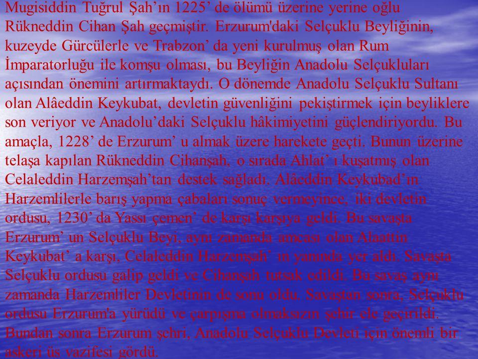 Mugisiddin Tuğrul Şah'ın 1225' de ölümü üzerine yerine oğlu Rükneddin Cihan Şah geçmiştir. Erzurum'daki Selçuklu Beyliğinin, kuzeyde Gürcülerle ve Tra